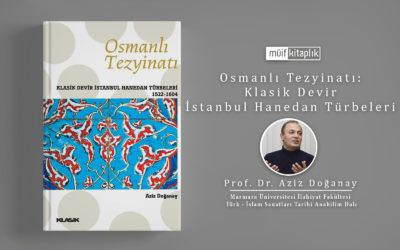 Osmanlı Tezyinatı: Klasik Devir İstanbul Hanedan Türbeleri (1522-1604) | Prof. Dr. Aziz Doğanay
