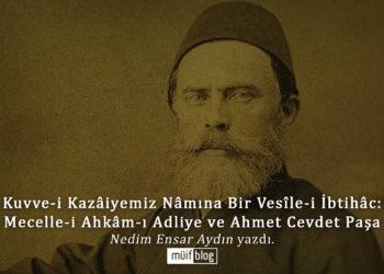 Kuvve-i Kazâiyemiz Nâmına Bir Vesîle-i İbtihâc: Mecelle-i Ahkâm-ı Adliye ve Ahmet Cevdet Paşa
