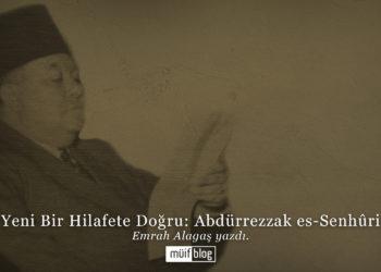 Yeni Bir Hilafete Doğru: Abdürrezzak es-Senhûri