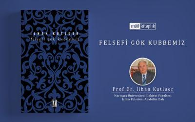 Felsefî Gök Kubbemiz | Prof.Dr.  İlhan Kutluer
